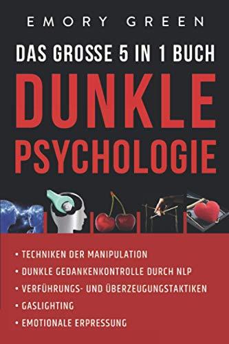 Dunkle Psychologie - Das große 5 in 1 Buch: Techniken der Manipulation   Dunkle Gedankenkontrolle durch NLP   Verführungs- und Überzeugungstaktiken   Gaslighting   Emotionale Erpressung
