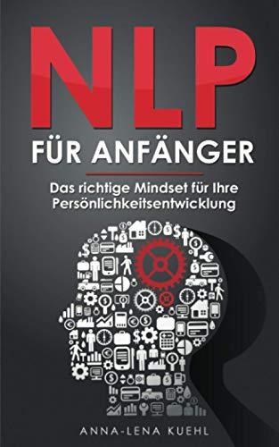 NLP für Anfänger - Das richtige Mindset für Ihre Persönlichkeitsentwicklung: Wie Sie Ihre Gedanken kontrollieren und das eigene Unterbewusstsein programmieren um erfolgreicher im Leben zu werden